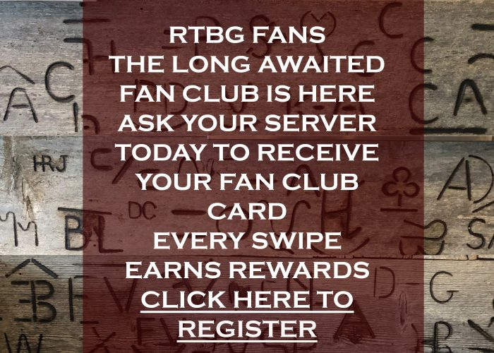 RTBG FANS THE LONG AWAITED FAN CLUB IS HERE ASK YOUR SERVER TODAY TO RECEIVE YOUR FAN CLUB CARD EVERY SWIPE EARNS REWARDS CLICK HERE TO REGISTER